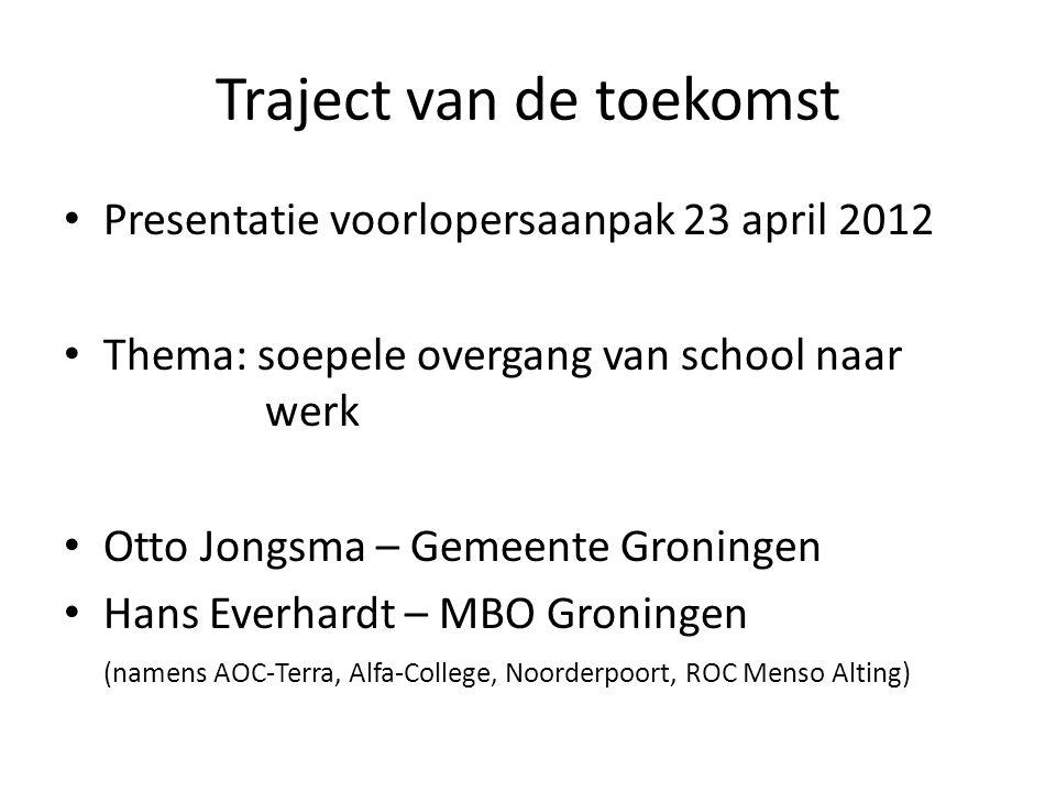 Traject van de toekomst Presentatie voorlopersaanpak 23 april 2012 Thema: soepele overgang van school naar werk Otto Jongsma – Gemeente Groningen Hans Everhardt – MBO Groningen (namens AOC-Terra, Alfa-College, Noorderpoort, ROC Menso Alting)