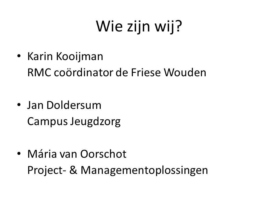Wie zijn wij? Karin Kooijman RMC coördinator de Friese Wouden Jan Doldersum Campus Jeugdzorg Mária van Oorschot Project- & Managementoplossingen