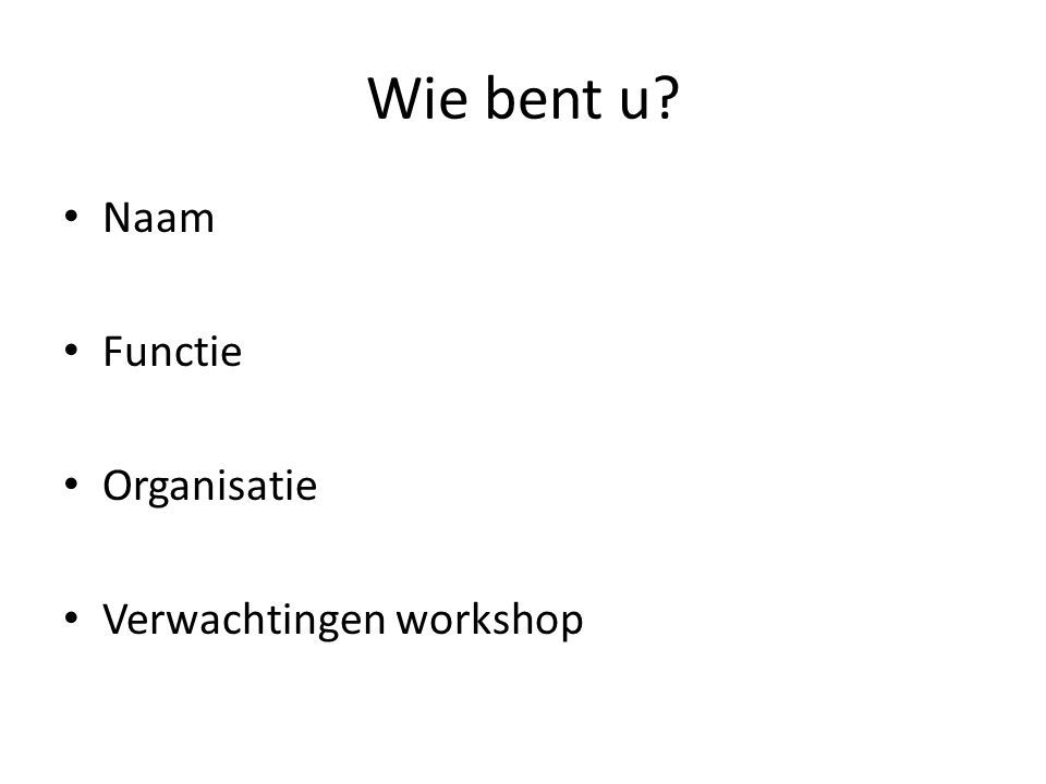 Wie bent u? Naam Functie Organisatie Verwachtingen workshop
