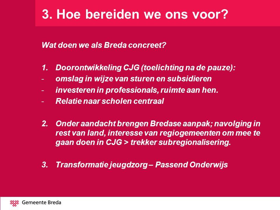 3. Hoe bereiden we ons voor? Wat doen we als Breda concreet? 1.Doorontwikkeling CJG (toelichting na de pauze): -omslag in wijze van sturen en subsidie