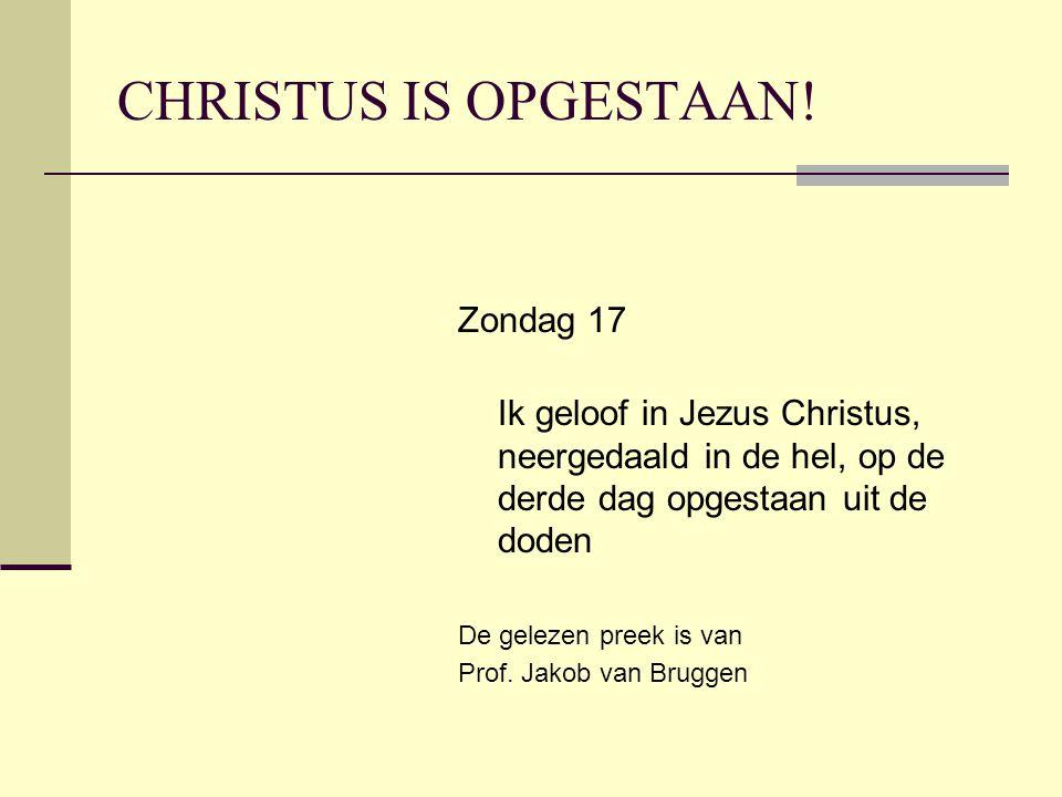 CHRISTUS IS OPGESTAAN! Zondag 17 Ik geloof in Jezus Christus, neergedaald in de hel, op de derde dag opgestaan uit de doden De gelezen preek is van Pr