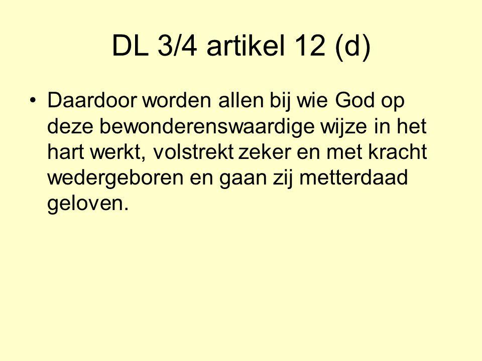 DL 3/4 artikel 12 (d) Daardoor worden allen bij wie God op deze bewonderenswaardige wijze in het hart werkt, volstrekt zeker en met kracht wedergeboren en gaan zij metterdaad geloven.