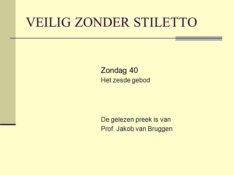 VEILIG ZONDER STILETTO Zondag 40 Het zesde gebod De gelezen preek is van Prof. Jakob van Bruggen