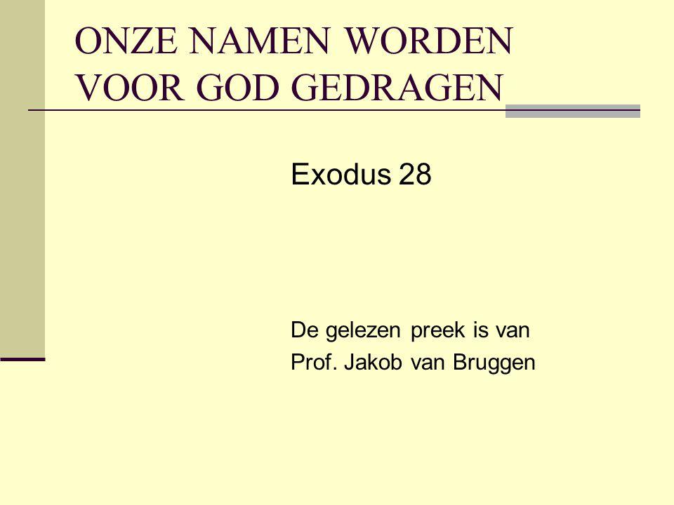 ONZE NAMEN WORDEN VOOR GOD GEDRAGEN Exodus 28 De gelezen preek is van Prof. Jakob van Bruggen