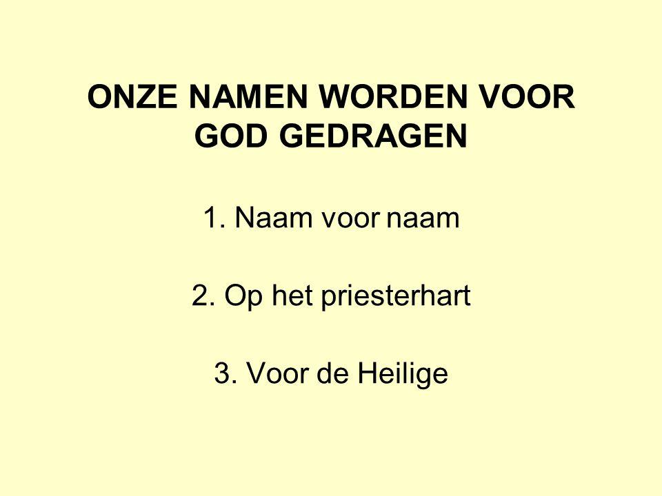 ONZE NAMEN WORDEN VOOR GOD GEDRAGEN 1. Naam voor naam 2. Op het priesterhart 3. Voor de Heilige