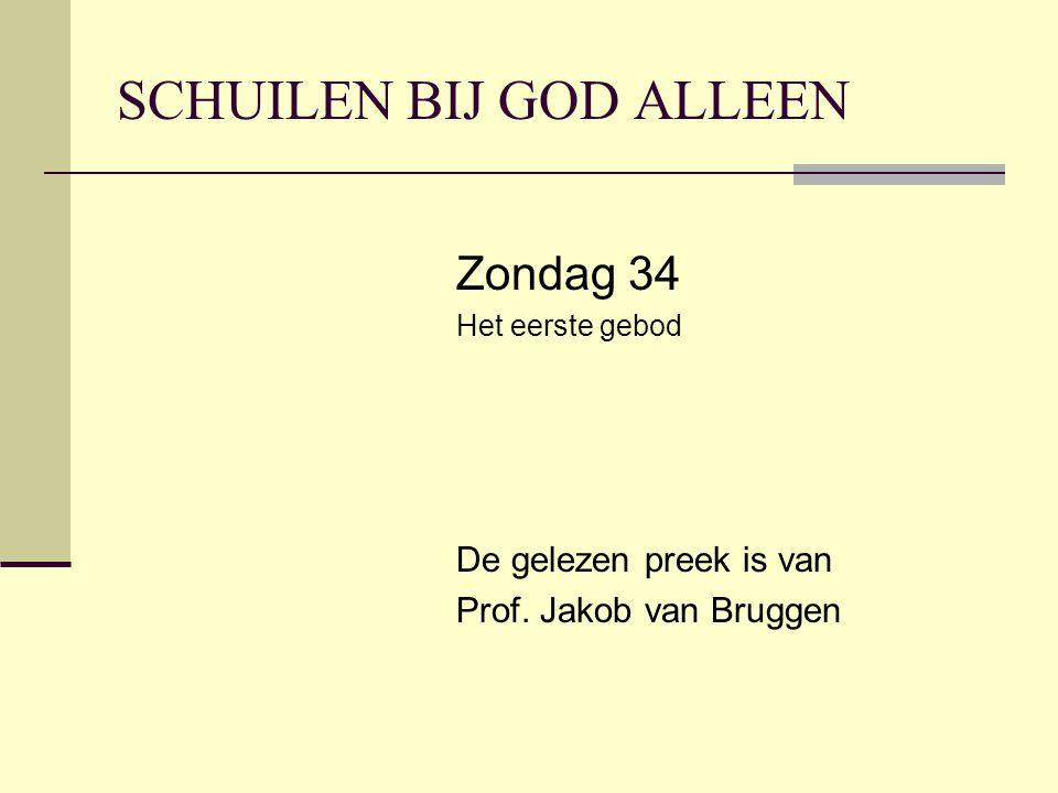 SCHUILEN BIJ GOD ALLEEN Zondag 34 Het eerste gebod De gelezen preek is van Prof. Jakob van Bruggen