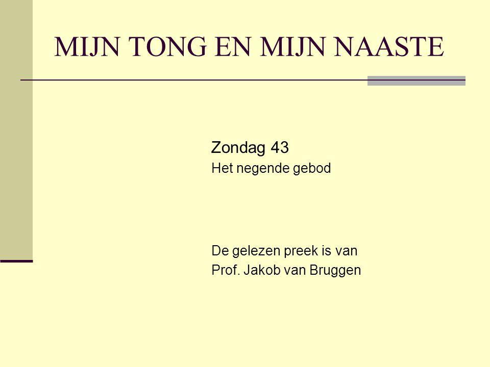 MIJN TONG EN MIJN NAASTE Zondag 43 Het negende gebod De gelezen preek is van Prof. Jakob van Bruggen