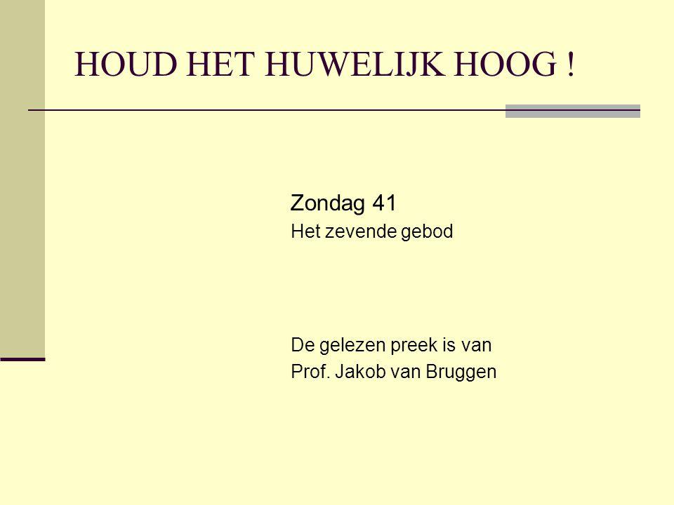 HOUD HET HUWELIJK HOOG ! Zondag 41 Het zevende gebod De gelezen preek is van Prof. Jakob van Bruggen