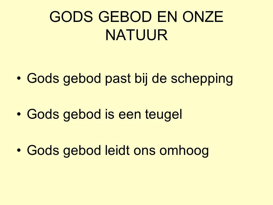 GODS GEBOD EN ONZE NATUUR Gods gebod past bij de schepping Gods gebod is een teugel Gods gebod leidt ons omhoog