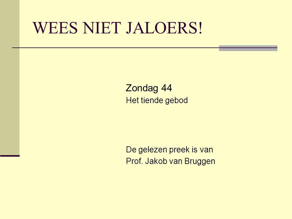 WEES NIET JALOERS! Zondag 44 Het tiende gebod De gelezen preek is van Prof. Jakob van Bruggen