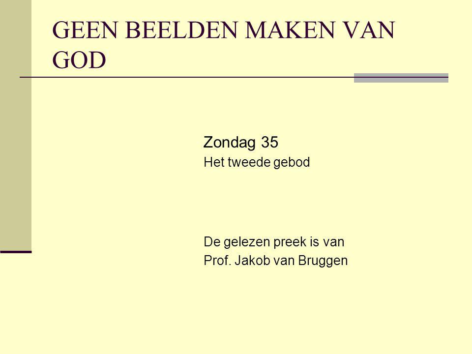 GEEN BEELDEN MAKEN VAN GOD Zondag 35 Het tweede gebod De gelezen preek is van Prof. Jakob van Bruggen