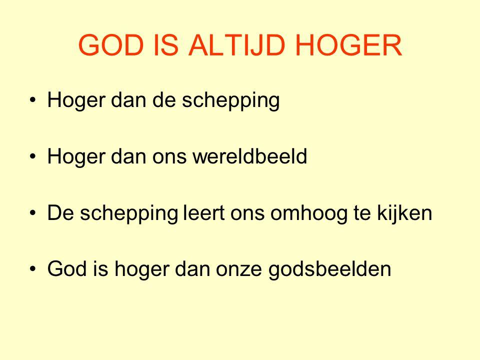 GOD IS ALTIJD HOGER Hoger dan de schepping Hoger dan ons wereldbeeld De schepping leert ons omhoog te kijken God is hoger dan onze godsbeelden