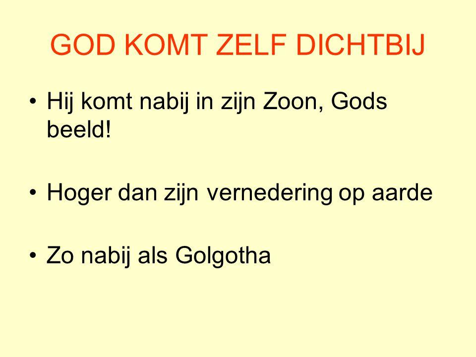 GOD KOMT ZELF DICHTBIJ Hij komt nabij in zijn Zoon, Gods beeld! Hoger dan zijn vernedering op aarde Zo nabij als Golgotha