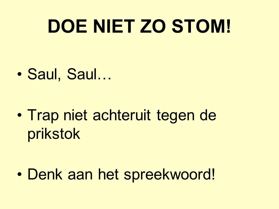 DOE NIET ZO STOM! Saul, Saul… Trap niet achteruit tegen de prikstok Denk aan het spreekwoord!