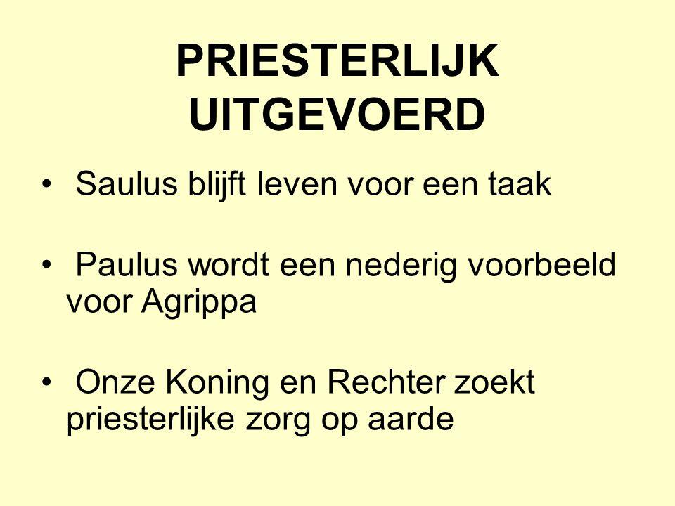 PRIESTERLIJK UITGEVOERD Saulus blijft leven voor een taak Paulus wordt een nederig voorbeeld voor Agrippa Onze Koning en Rechter zoekt priesterlijke zorg op aarde