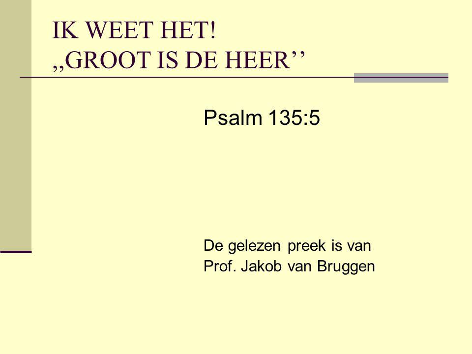 IK WEET HET!,,GROOT IS DE HEER'' Psalm 135:5 De gelezen preek is van Prof. Jakob van Bruggen