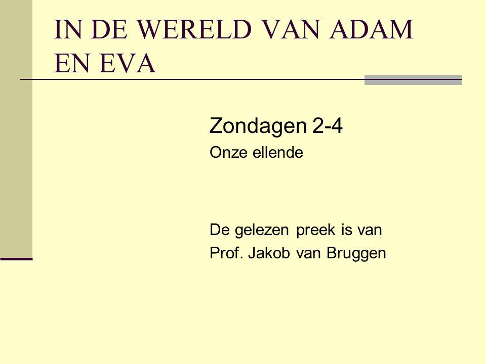 IN DE WERELD VAN ADAM EN EVA Zondagen 2-4 Onze ellende De gelezen preek is van Prof. Jakob van Bruggen