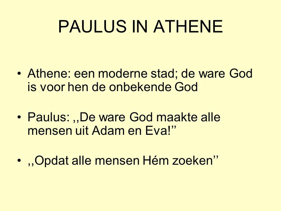 PAULUS IN ATHENE Athene: een moderne stad; de ware God is voor hen de onbekende God Paulus:,,De ware God maakte alle mensen uit Adam en Eva!'',,Opdat