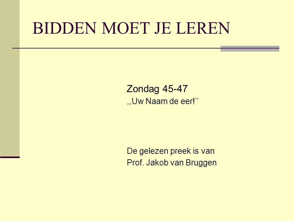 BIDDEN MOET JE LEREN Zondag 45-47,,Uw Naam de eer!'' De gelezen preek is van Prof. Jakob van Bruggen