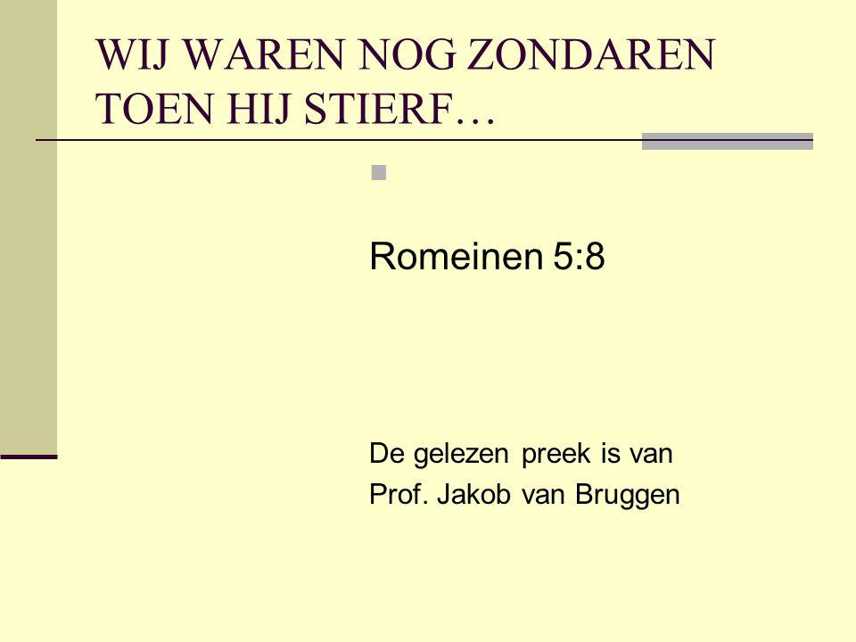 WIJ WAREN NOG ZONDAREN TOEN HIJ STIERF… Romeinen 5:8 De gelezen preek is van Prof. Jakob van Bruggen
