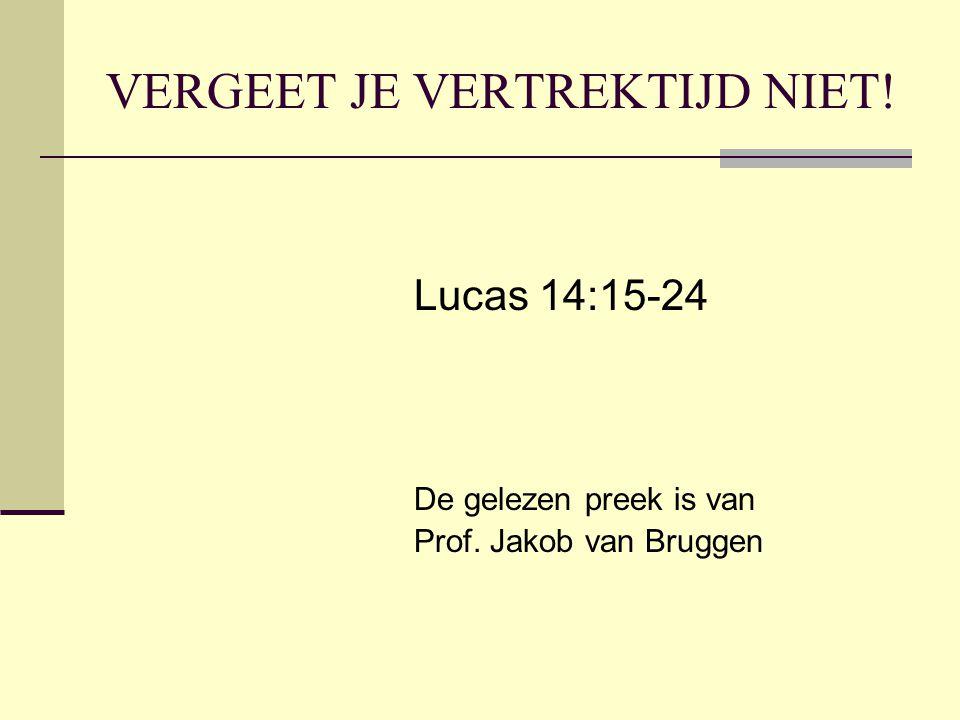 VERGEET JE VERTREKTIJD NIET! Lucas 14:15-24 De gelezen preek is van Prof. Jakob van Bruggen