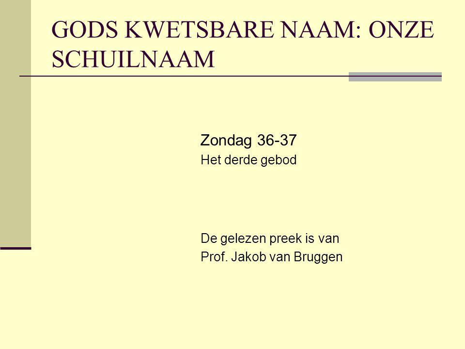 GODS KWETSBARE NAAM: ONZE SCHUILNAAM Zondag 36-37 Het derde gebod De gelezen preek is van Prof. Jakob van Bruggen