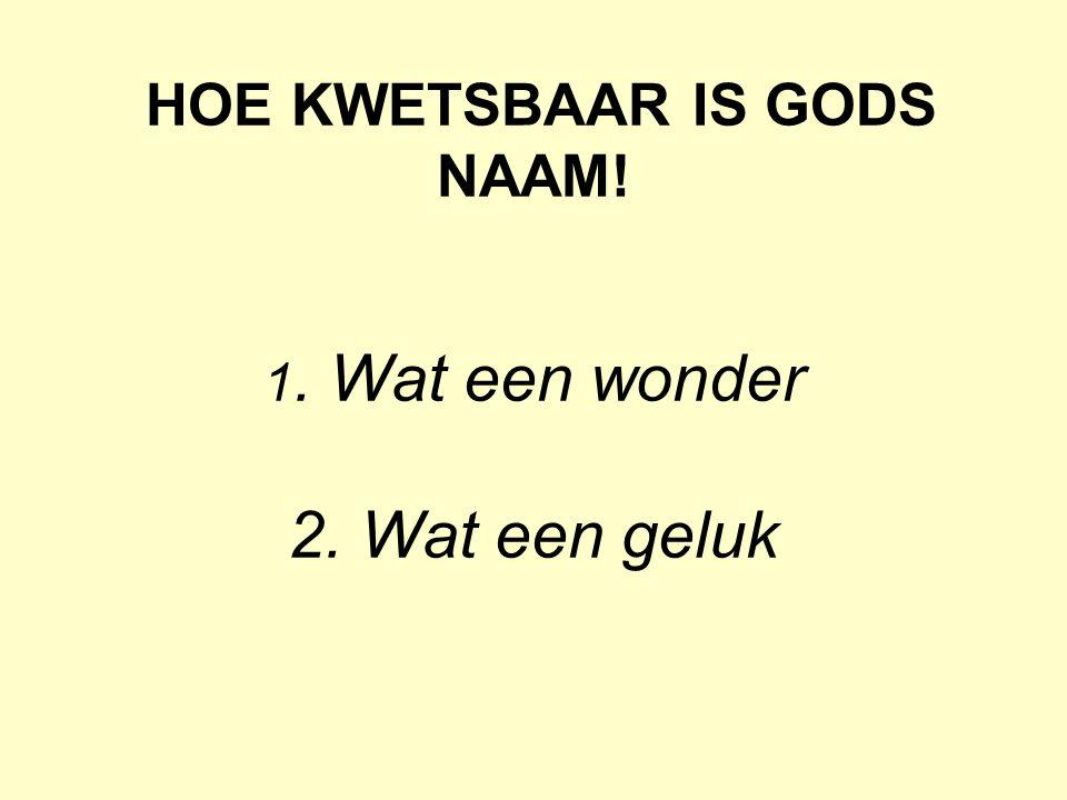 HOE KWETSBAAR IS GODS NAAM! 1. Wat een wonder 2. Wat een geluk