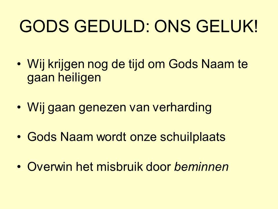 GODS GEDULD: ONS GELUK! Wij krijgen nog de tijd om Gods Naam te gaan heiligen Wij gaan genezen van verharding Gods Naam wordt onze schuilplaats Overwi
