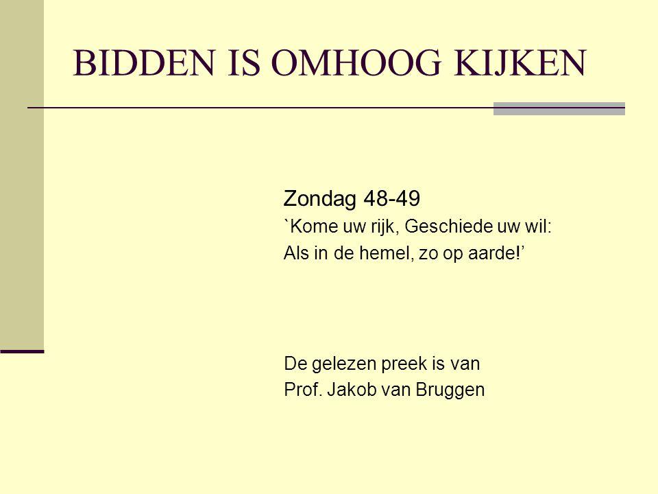 BIDDEN IS OMHOOG KIJKEN Zondag 48-49 `Kome uw rijk, Geschiede uw wil: Als in de hemel, zo op aarde!' De gelezen preek is van Prof.