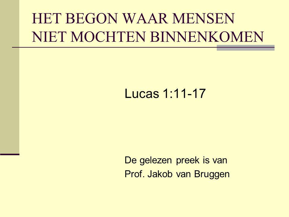 HET BEGON WAAR MENSEN NIET MOCHTEN BINNENKOMEN Lucas 1:11-17 De gelezen preek is van Prof. Jakob van Bruggen