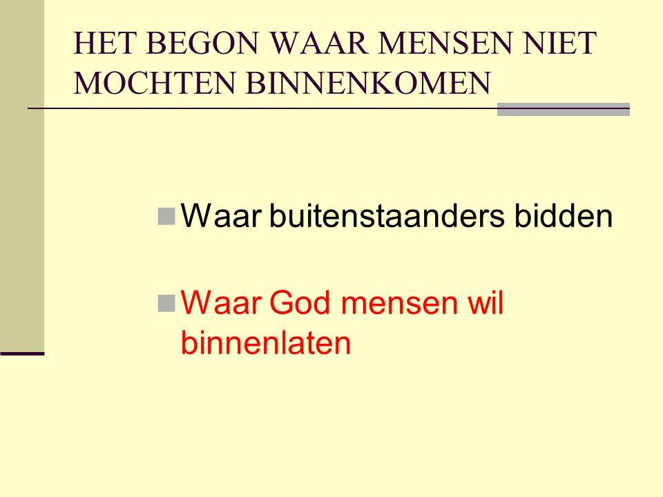 HET BEGON WAAR MENSEN NIET MOCHTEN BINNENKOMEN Waar buitenstaanders bidden Waar God mensen wil binnenlaten