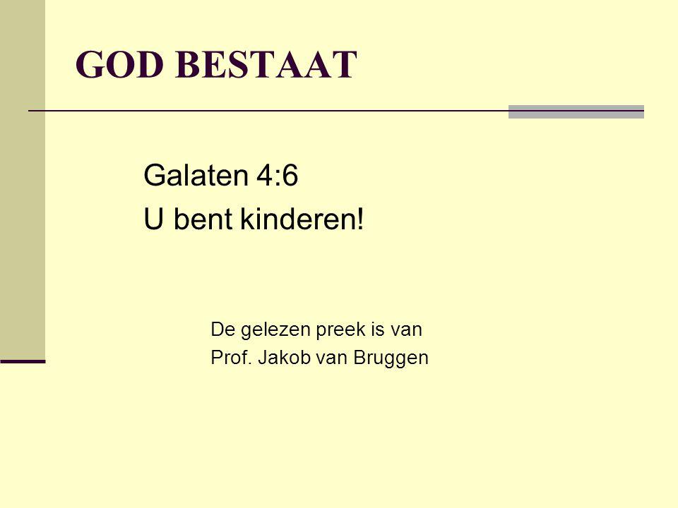 GOD BESTAAT Galaten 4:6 U bent kinderen! De gelezen preek is van Prof. Jakob van Bruggen