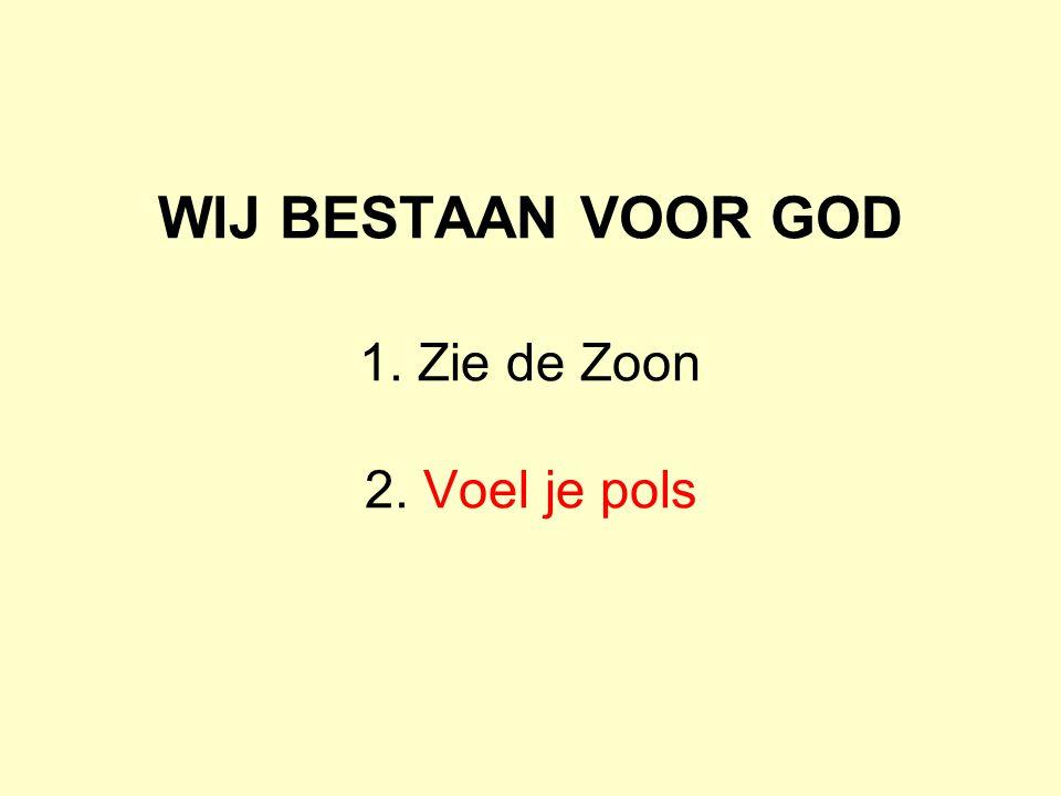 WIJ BESTAAN VOOR GOD 1. Zie de Zoon 2. Voel je pols