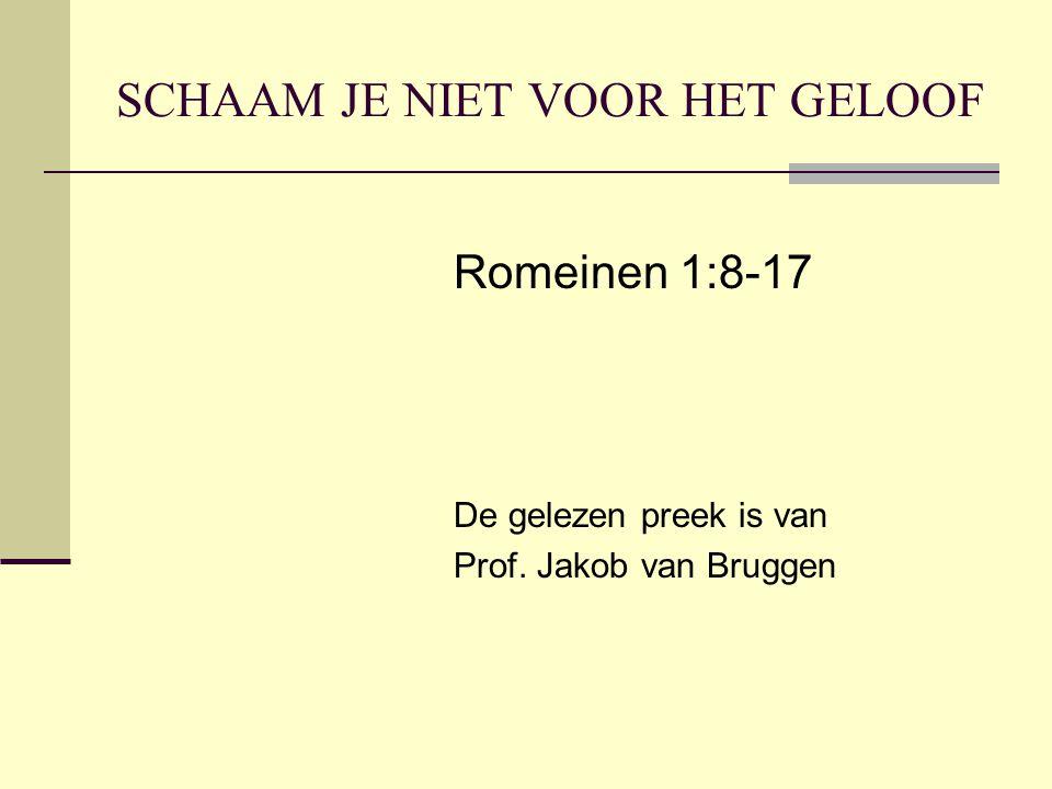 SCHAAM JE NIET VOOR HET GELOOF Romeinen 1:8-17 De gelezen preek is van Prof. Jakob van Bruggen