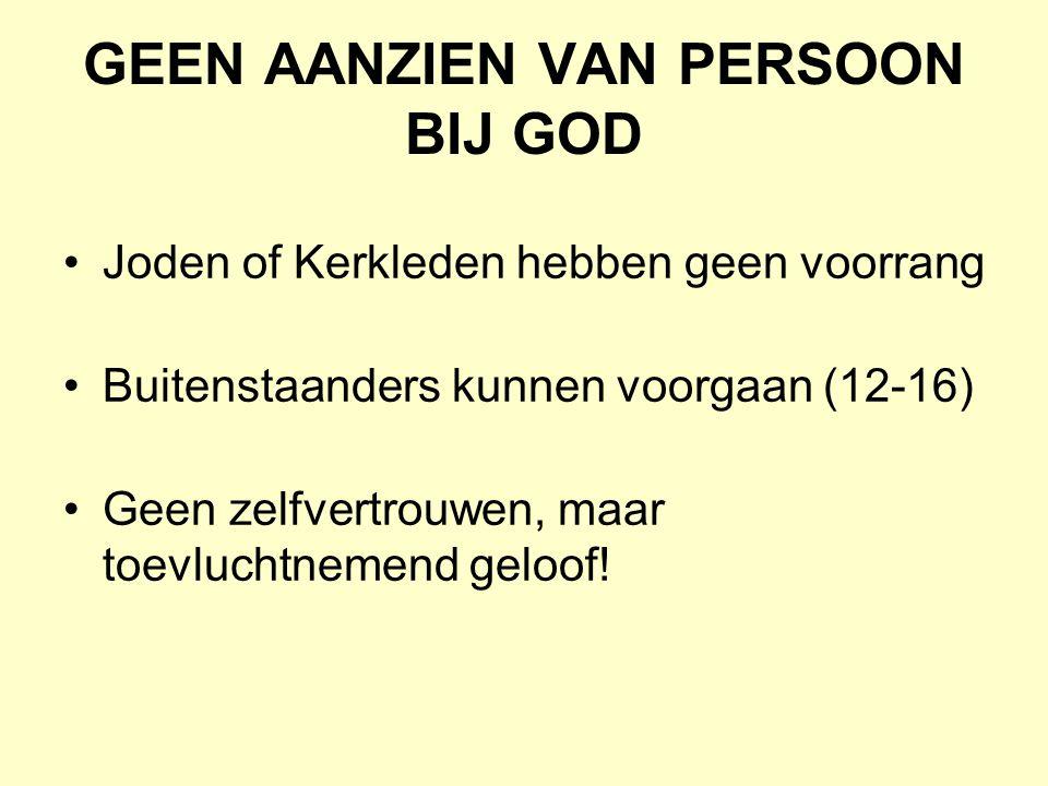 GEEN AANZIEN VAN PERSOON BIJ GOD Joden of Kerkleden hebben geen voorrang Buitenstaanders kunnen voorgaan (12-16) Geen zelfvertrouwen, maar toevluchtnemend geloof!
