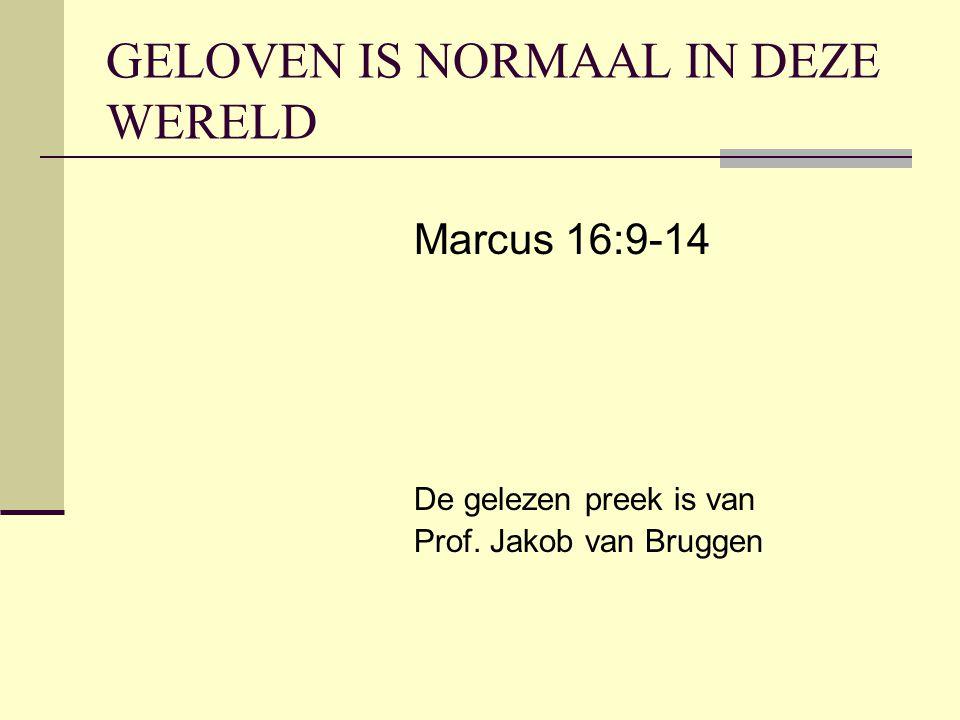 GELOVEN IS NORMAAL IN DEZE WERELD Marcus 16:9-14 De gelezen preek is van Prof. Jakob van Bruggen