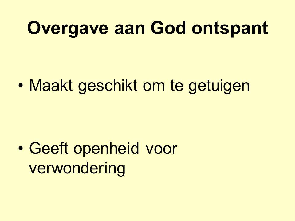 Overgave aan God ontspant Maakt geschikt om te getuigen Geeft openheid voor verwondering