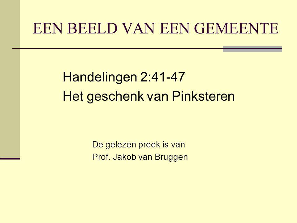 EEN BEELD VAN EEN GEMEENTE Handelingen 2:41-47 Het geschenk van Pinksteren De gelezen preek is van Prof. Jakob van Bruggen