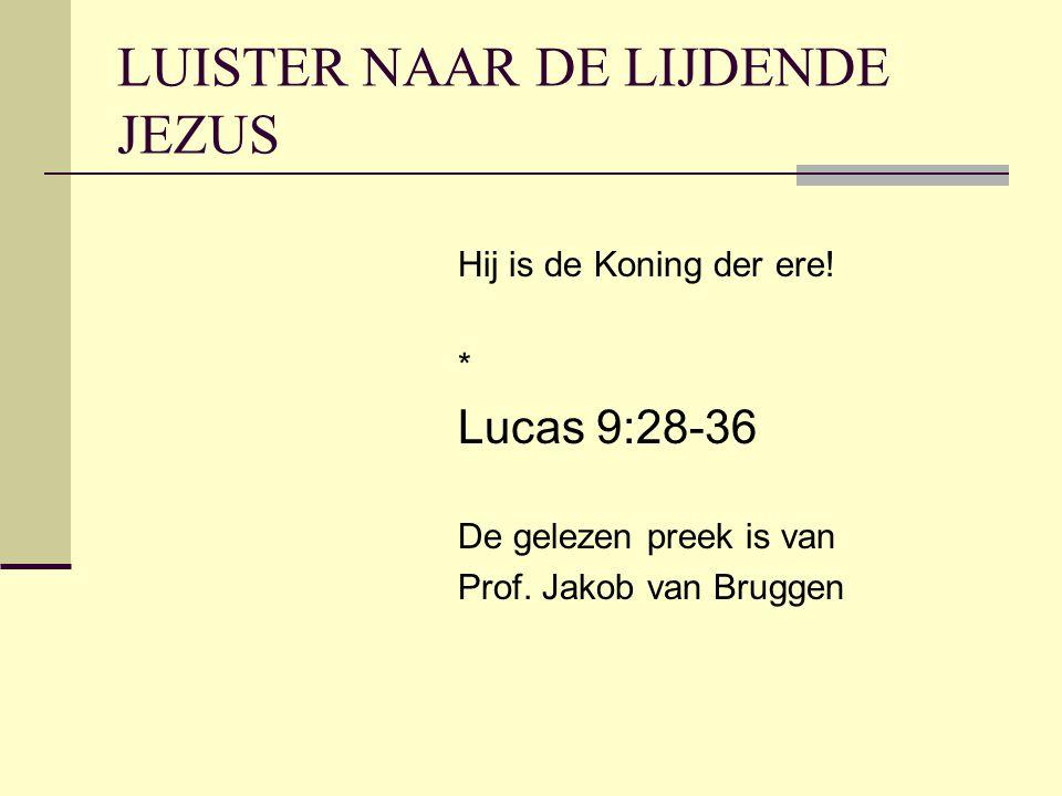 LUISTER NAAR DE LIJDENDE JEZUS Hij is de Koning der ere! * Lucas 9:28-36 De gelezen preek is van Prof. Jakob van Bruggen