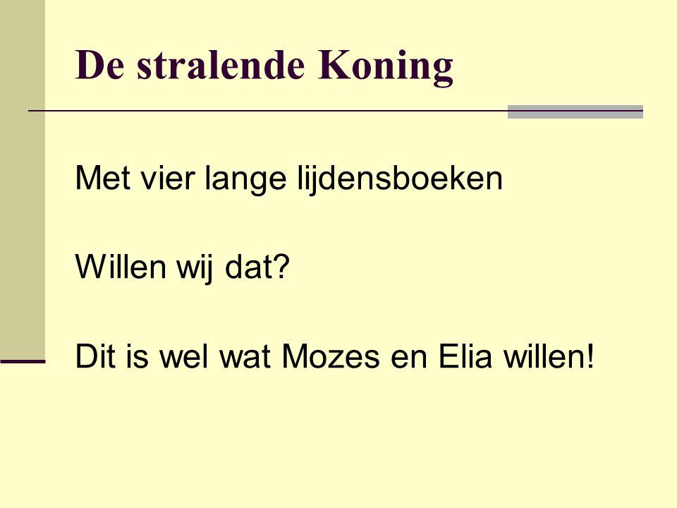 De stralende Koning Met vier lange lijdensboeken Willen wij dat? Dit is wel wat Mozes en Elia willen!