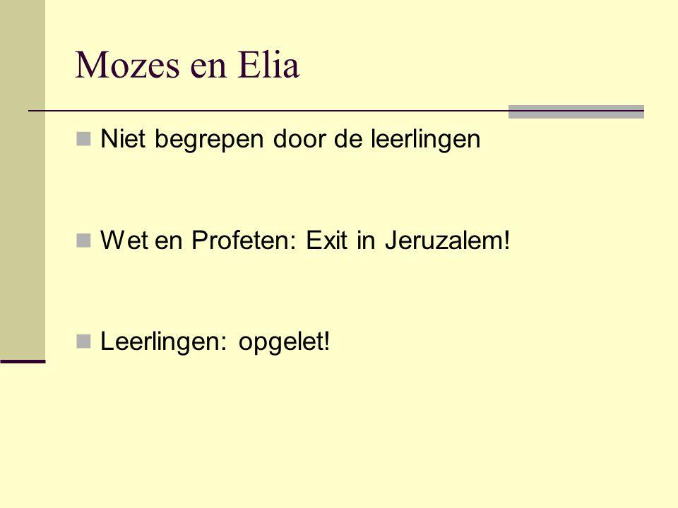 Mozes en Elia Niet begrepen door de leerlingen Wet en Profeten: Exit in Jeruzalem! Leerlingen: opgelet!