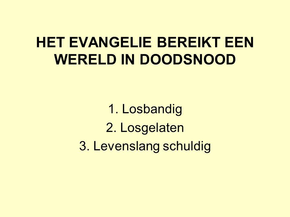 HET EVANGELIE BEREIKT EEN WERELD IN DOODSNOOD 1. Losbandig 2. Losgelaten 3. Levenslang schuldig
