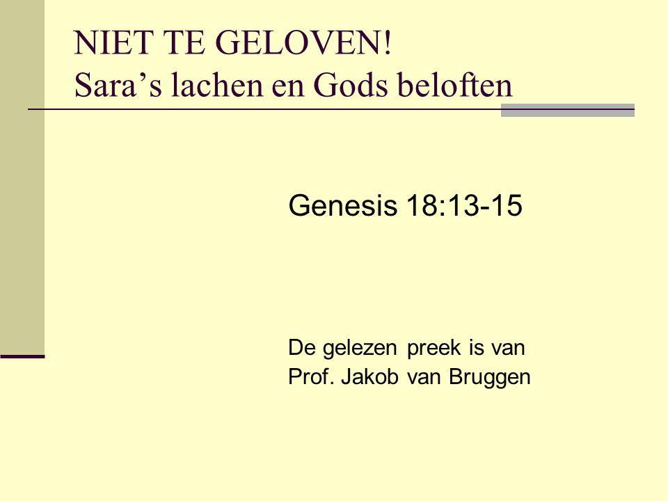 NIET TE GELOVEN! Sara's lachen en Gods beloften Genesis 18:13-15 De gelezen preek is van Prof. Jakob van Bruggen