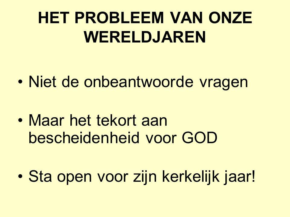 HET PROBLEEM VAN ONZE WERELDJAREN Niet de onbeantwoorde vragen Maar het tekort aan bescheidenheid voor GOD Sta open voor zijn kerkelijk jaar!