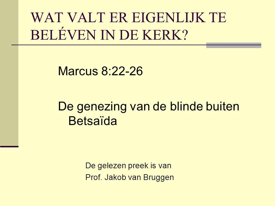 WAT VALT ER EIGENLIJK TE BELÉVEN IN DE KERK? Marcus 8:22-26 De genezing van de blinde buiten Betsaïda De gelezen preek is van Prof. Jakob van Bruggen
