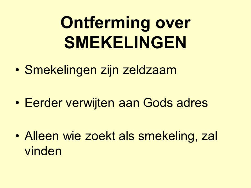 Ontferming over SMEKELINGEN Smekelingen zijn zeldzaam Eerder verwijten aan Gods adres Alleen wie zoekt als smekeling, zal vinden