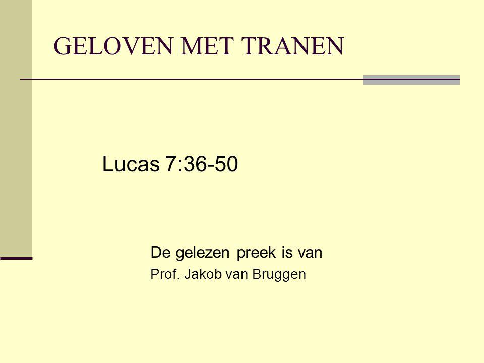 GELOVEN MET TRANEN Lucas 7:36-50 De gelezen preek is van Prof. Jakob van Bruggen
