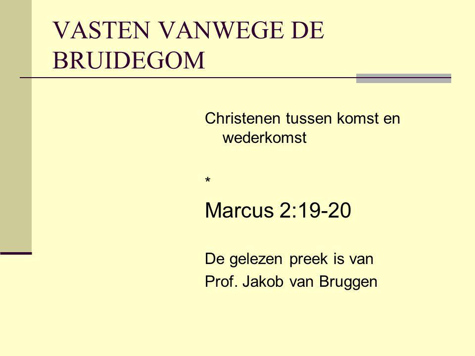 VASTEN VANWEGE DE BRUIDEGOM Christenen tussen komst en wederkomst * Marcus 2:19-20 De gelezen preek is van Prof. Jakob van Bruggen