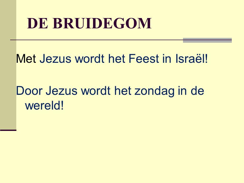 DE BRUIDEGOM Met Jezus wordt het Feest in Israël! Door Jezus wordt het zondag in de wereld!