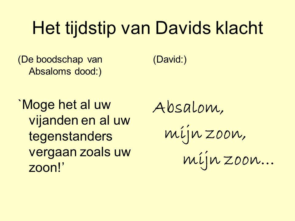 Het tijdstip van Davids klacht (De boodschap van Absaloms dood:) `Moge het al uw vijanden en al uw tegenstanders vergaan zoals uw zoon!' (David:) Absa